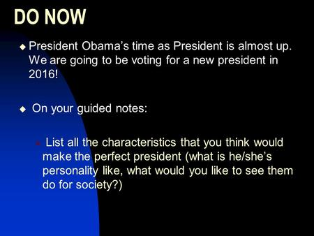 DO NOW  President Obama's time as President is almost up. We are going to be voting for a new president in 2016!  On your guided notes:  List all the.