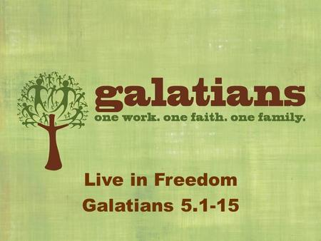 Live in Freedom Galatians 5.1-15. Live in Freedom (5.1) – Slavery in Legalism (5.2-5, 15) Legalism Brings More Obligations (v2-3) Legalism Brings.