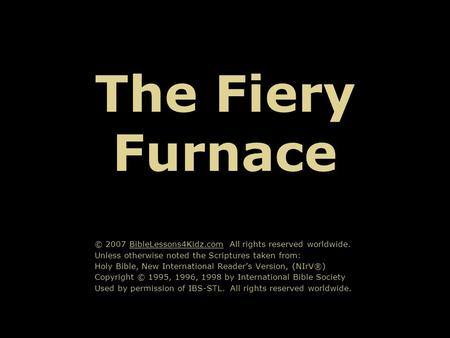 The Fiery Furnace © 2007 BibleLessons4Kidz.com All rights reserved worldwide. Unless otherwise noted the Scriptures taken from: Holy Bible, New International.