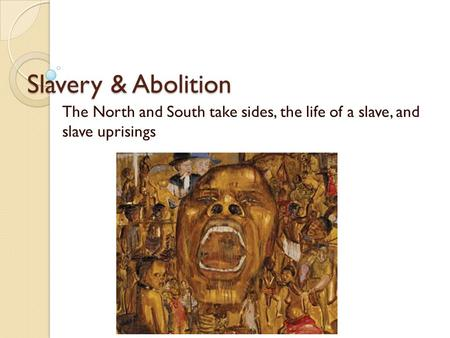 Slavery & Abolition The North and South take sides, the life of a slave, and slave uprisings.