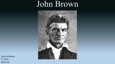 Daelyn Brown 7 th hour 2015-16. John Brown was an abolitionist who believed armed insurrection was the only way to overthrow the institution of slavery.