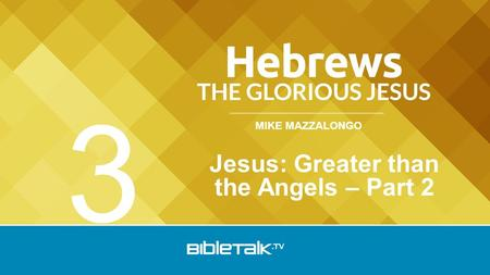 MIKE MAZZALONGO Jesus: Greater than the Angels – Part 2 3.