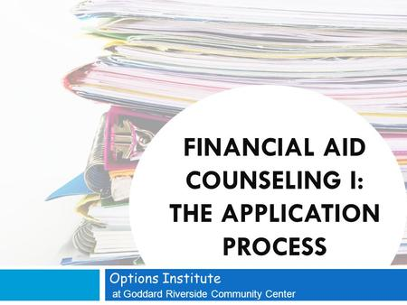 FINANCIAL AID COUNSELING I: THE APPLICATION PROCESS Options Institute at Goddard Riverside Community Center.