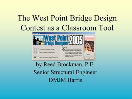 The West Point Bridge Design Contest as a Classroom Tool by Reed Brockman, P.E. Senior Structural Engineer DMJM Harris.
