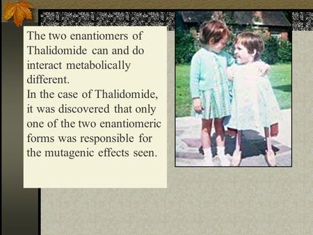 The two enantiomers of Thalidomide can and do interact metabolically different. In the case of Thalidomide, it was discovered that only one of the two.