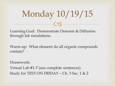  Learning Goal: Demonstrate Osmosis & Diffusion through lab simulations. Warm up: What element do all organic compounds contain? Homework: Virtual Lab.