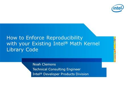 How to Enforce Reproducibility with your Existing Intel ® Math Kernel Library Code Noah Clemons Technical Consulting Engineer Intel ® Developer Products.