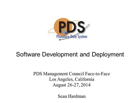 Software Development and Deployment PDS Management Council Face-to-Face Los Angeles, California August 26-27, 2014 Sean Hardman.