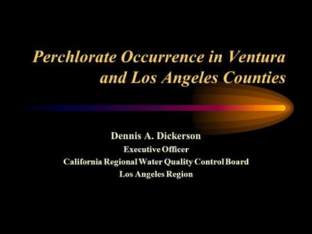Perchlorate Occurrence in Ventura and Los Angeles Counties Dennis A. Dickerson Executive Officer California Regional Water Quality Control Board Los Angeles.