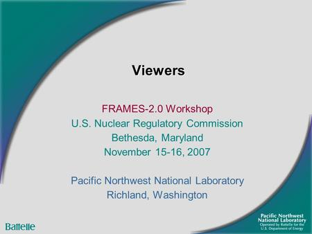 ViewersViewers FRAMES-2.0 Workshop U.S. Nuclear Regulatory Commission Bethesda, Maryland November 15-16, 2007 Pacific Northwest National Laboratory Richland,