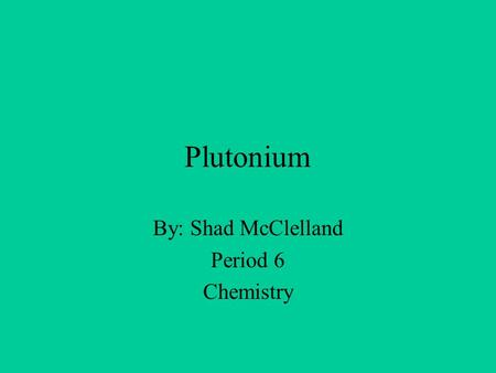 Plutonium By: Shad McClelland Period 6 Chemistry.