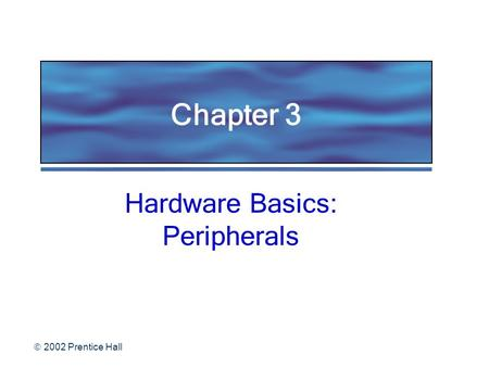 2002 Prentice Hall Chapter 3 Hardware Basics: Peripherals.
