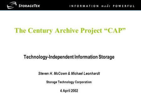"The Century Archive Project ""CAP"" Technology-Independent Information Storage Steven H. McCown & Michael Leonhardt Storage Technology Corporation 4 April."