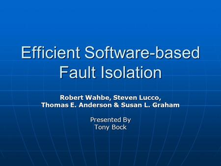 Efficient Software-based Fault Isolation Robert Wahbe, Steven Lucco, Thomas E. Anderson & Susan L. Graham Presented By Tony Bock.