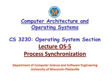 Computer Architecture and Operating Systems CS 3230: Operating System Section Lecture OS-5 Process Synchronization Department of Computer Science and Software.