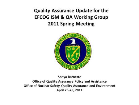 Quality Assurance Update for the EFCOG ISM & QA Working Group 2011 Spring Meeting Sonya Barnette Office of Quality Assurance Policy and Assistance Office.