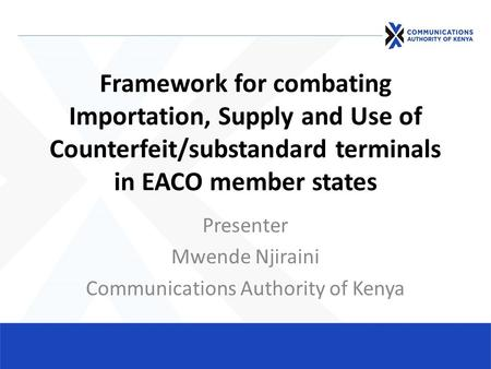 Framework for combating Importation, Supply and Use of Counterfeit/substandard terminals in EACO member states Presenter Mwende Njiraini Communications.