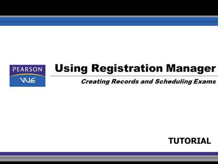 Using Registration Manager Creating Records and Scheduling Exams TUTORIAL.
