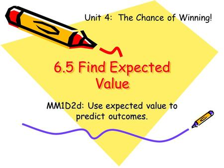 6.5 Find Expected Value MM1D2d: Use expected value to predict outcomes. Unit 4: The Chance of Winning!