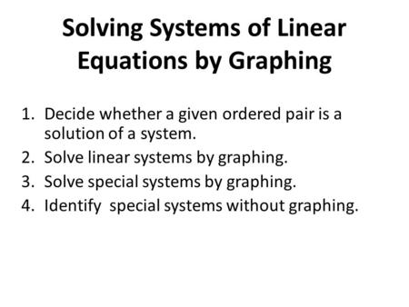 Solving Systems of Linear <strong>Equations</strong> by Graphing 1.Decide whether a given ordered pair is a solution of a system. 2.Solve linear systems by graphing. 3.Solve.