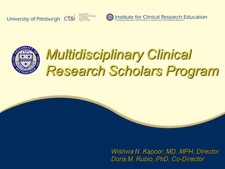 Wishwa N. Kapoor, MD, MPH, Director Doris M. Rubio, PhD, Co-Director Multidisciplinary Clinical Research Scholars Program.