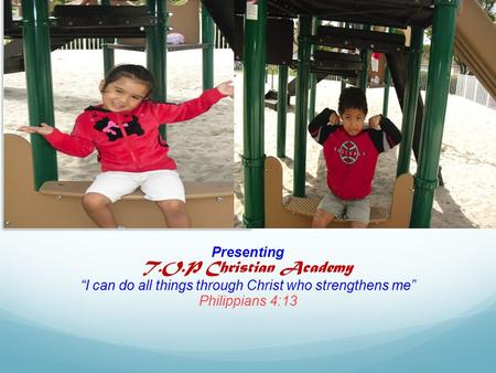 "Presenting T.O.P Christian Academy ""I can do all things through Christ who strengthens me"" Philippians 4:13."