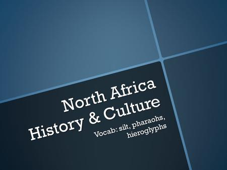 North Africa History & Culture Vocab: silt, pharaohs, hieroglyphs.