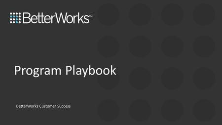 Program Playbook BetterWorks Customer Success. Playbook Introduction This playbook is for program managers, program team members, and Goal Masters. Use.