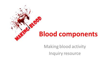Blood components Making blood activity Inquiry resource.