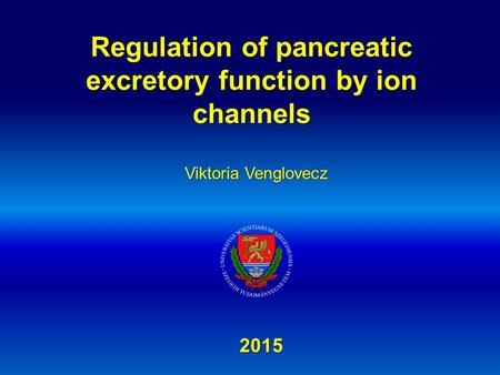 Regulation of pancreatic excretory function by ion channels 2015 Viktoria Venglovecz.
