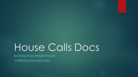 House Calls Docs BUSINESS PLAN PRESENTATION CHRISTINE LEWANDOWSKI.