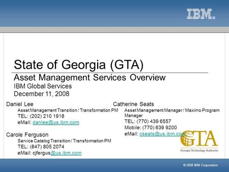 State of Georgia (GTA) Asset Management Services Overview IBM Global Services December 11, 2008 © 2008 IBM Corporation Catherine Seats Asset Management.