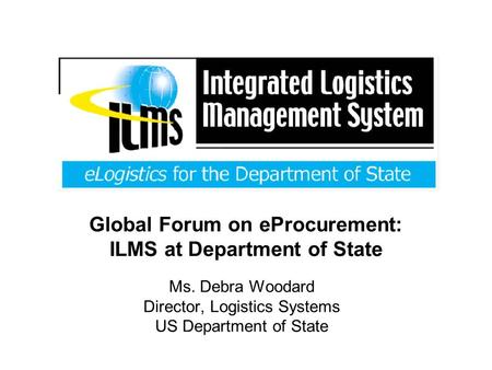 Global Forum on eProcurement: ILMS at Department of State Ms. Debra Woodard Director, Logistics Systems US Department of State.