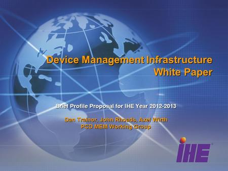 Device Management Infrastructure White Paper Brief Profile Proposal for IHE Year 2012-2013 Dan Trainor, John Rhoads, Axel Wirth PCD MEM Working Group.