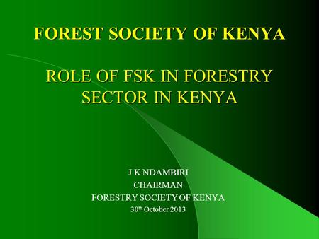 FOREST SOCIETY OF KENYA ROLE OF FSK IN FORESTRY SECTOR IN KENYA J.K NDAMBIRI CHAIRMAN FORESTRY SOCIETY OF KENYA 30 th October 2013.