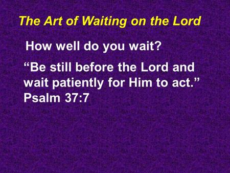 "The Art of Waiting on the Lord How well do you wait? ""Be still before the Lord and wait patiently for Him to act."" Psalm 37:7."