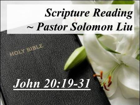 Scripture Reading ~ Pastor Solomon Liu John 20:19-31.
