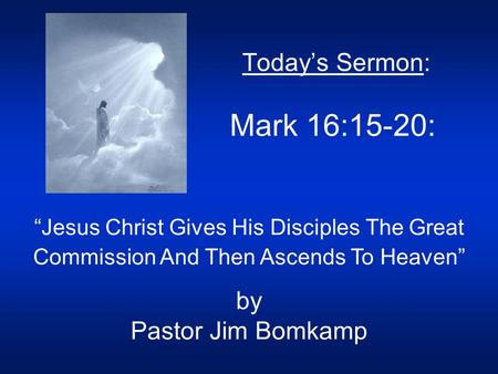"Today's Sermon: Mark 16:15-20: ""Jesus Christ Gives His Disciples The Great Commission And Then Ascends To Heaven"" by Pastor Jim Bomkamp."