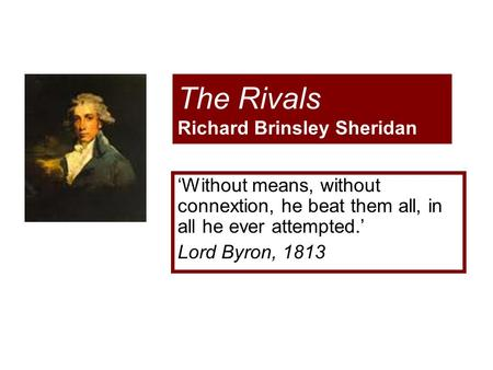 The Rivals Richard Brinsley Sheridan 'Without means, without connextion, he beat them all, in all he ever attempted.' Lord Byron, 1813.
