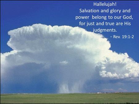 Hallelujah! Salvation and glory and power belong to our God, for just and true are His judgments. - Rev. 19:1-2.