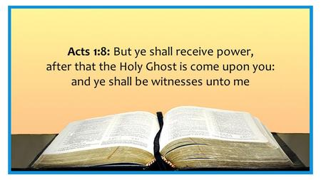 Acts 1:8: But ye shall receive power, after that the Holy Ghost is come upon you: and ye shall be witnesses unto me.