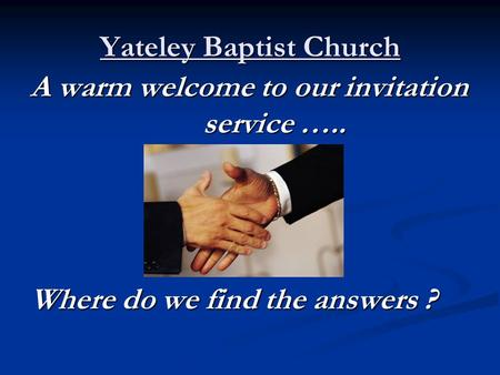 Yateley Baptist Church A warm welcome to our invitation service ….. Where do we find the answers ?