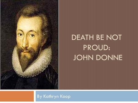 DEATH BE NOT PROUD: JOHN DONNE By Kathryn Koop. The Man  Born 1572 in London, England  Studied at Oxford and Cambridge  Married Ann More, the niece.