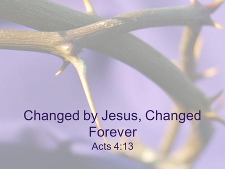 "Changed by Jesus, Changed Forever Acts 4:13. ""In the same way, Let your light shine before others, so that they may see your good works, and give glory."