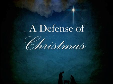 Christmas A Defense of 1. 1 Pet. 3:15 But sanctify the Lord God in your hearts, and always be ready to give a defense to everyone who asks you a reason.