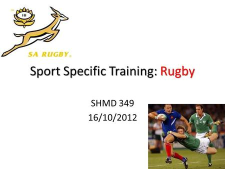 Sport Specific Training:Rugby Sport Specific Training: Rugby SHMD 349 16/10/2012 1.