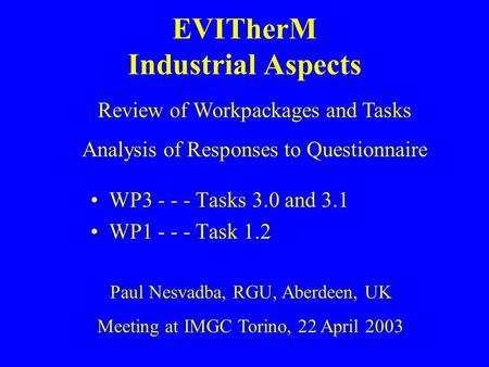EVITherM Industrial Aspects WP3 - - - Tasks 3.0 and 3.1 WP1 - - - Task 1.2 Paul Nesvadba, RGU, Aberdeen, UK Meeting at IMGC Torino, 22 April 2003 Review.