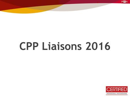 CPP Liaisons 2016. CPP Mission Statement: To acknowledge and validate a consistent standard by which professional photographers can achieve and maintain.