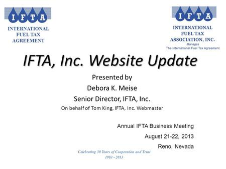 INTERNATIONAL FUEL TAX AGREEMENT Celebrating 30 Years of Cooperation and Trust 1983 - 2013 IFTA, Inc. Website Update Annual IFTA Business Meeting August.