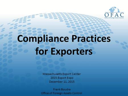 Compliance Practices for Exporters Massachusetts Export Center 2015 Export Expo December 11, 2015 Frank Boudra Office of Foreign Assets Control.
